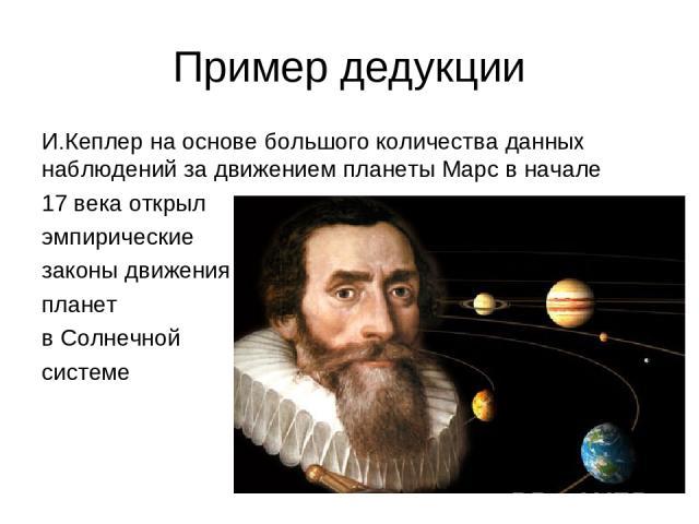 Пример дедукции И.Кеплер на основе большого количества данных наблюдений за движением планеты Марс в начале 17 века открыл эмпирические законы движения планет в Солнечной системе