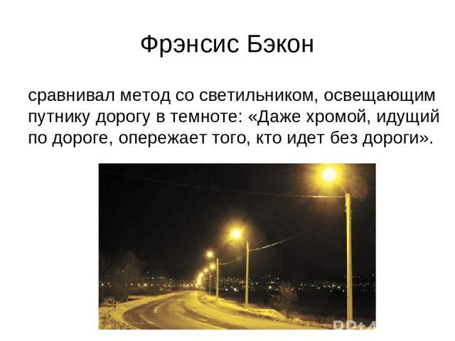 Фрэнсис Бэкон сравнивал метод со светильником, освещающим путнику дорогу в темноте: «Даже хромой, идущий по дороге, опережает того, кто идет без дороги».