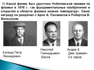1) Какой физик был удостоен Нобелевской премии по физике в 1978 г. «за фундамент