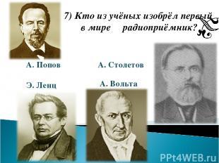 7) Кто из учёных изобрёл первый в мире радиоприёмник? А. Попов Э. Ленц А. Столет