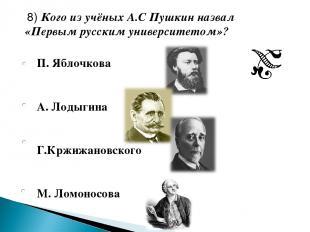 П. Яблочкова А. Лодыгина Г.Кржижановского М. Ломоносова 8) Кого из учёных А.С Пу