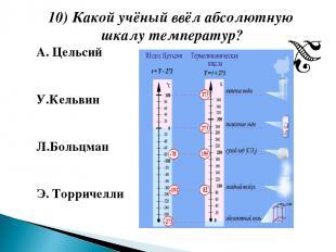 10) Какой учёный ввёл абсолютную шкалу температур? А. Цельсий У.Кельвин Л.Больцм