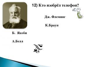 Б. Якоби А.Белл 12) Кто изобрёл телефон? Дж. Флеминг К.Браун