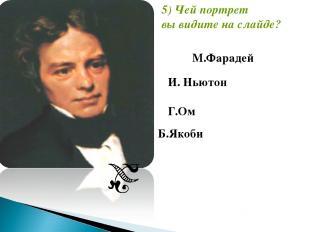 И. Ньютон Г.Ом 5) Чей портрет вы видите на слайде? М.Фарадей Б.Якоби