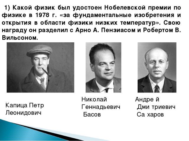 1) Какой физик был удостоен Нобелевской премии по физике в 1978 г. «за фундаментальные изобретения и открытия в области физики низких температур». Свою награду он разделил с Арно А. Пензиасом и Робертом В. Вильсоном. Николай Геннадьевич Басов Капица…