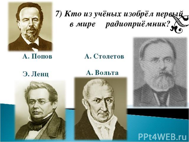 7) Кто из учёных изобрёл первый в мире радиоприёмник? А. Попов Э. Ленц А. Столетов А. Вольта