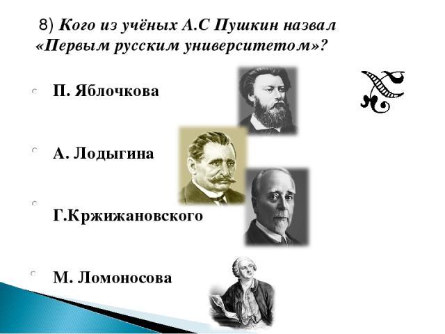 П. Яблочкова А. Лодыгина Г.Кржижановского М. Ломоносова 8) Кого из учёных А.С Пушкин назвал «Первым русским университетом»?
