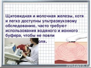 Щитовидная и молочная железы, хотя и легко доступны ультразвуковому обследованию