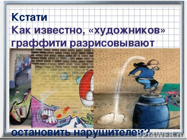 Кстати Как известно, «художников» граффити разрисовывают стены городских зданий краской из аэрозольных баллончиков. Это вызывает недовольство многих горожан. Однако поймать нарушителей довольно сложно. Как остановить нарушителей?