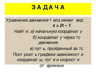 З А Д А Ч А Уравнение движения тела имеет вид х = 2t – 1 Найти: а) начальную коо