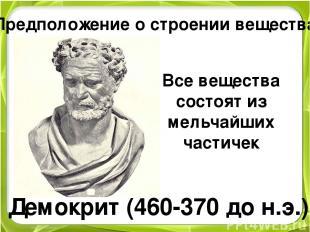 Предположение о строении вещества Демокрит (460-370 до н.э.) Все вещества состоя