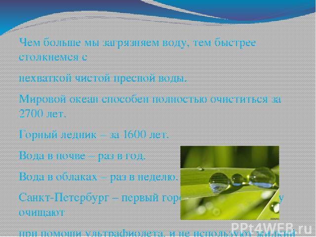 Чем больше мы загрязняем воду, тем быстрее столкнемся с нехваткой чистой пресной воды. Мировой океан способен полностью очиститься за 2700 лет. Горный ледник – за 1600 лет. Вода в почве – раз в год. Вода в облаках – раз в неделю. Санкт-Петербург – п…
