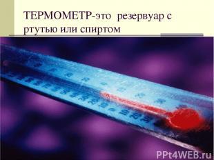 ТЕРМОМЕТР-это резервуар с ртутью или спиртом