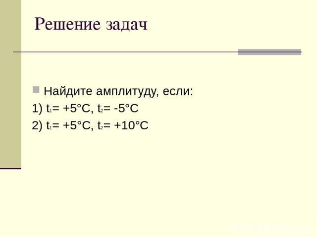 Решение задач Найдите амплитуду, если: 1) t1= +5°C, t2= -5°C 2) t1= +5°C, t2= +10°C