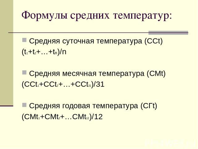Формулы средних температур: Средняя суточная температура (ССt) (t1+t2+…+tn)/n Средняя месячная температура (СМt) (CCt1+CCt2+…+CCt31)/31 Средняя годовая температура (СГt) (CMt1+CMt2+…CMt12)/12