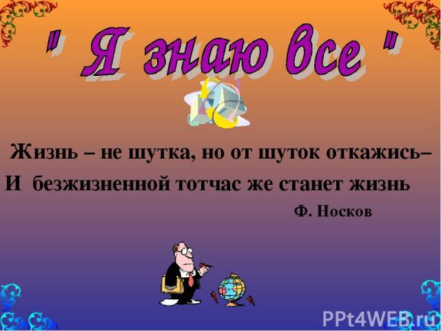 Жизнь – не шутка, но от шуток откажись– И безжизненной тотчас же станет жизнь Ф. Носков
