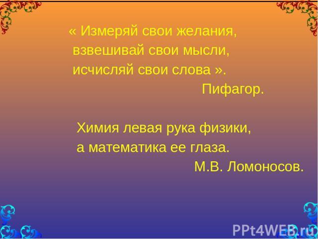« Измеряй свои желания, взвешивай свои мысли, исчисляй свои слова ». Пифагор. Химия левая рука физики, а математика ее глаза. М.В. Ломоносов.