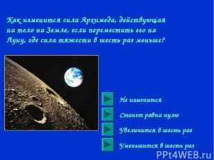 Как изменится сила Архимеда, действующая на тело на Земле, если переместить его