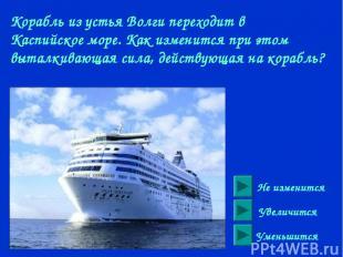 Корабль из устья Волги переходит в Каспийское море. Как изменится при этом вытал
