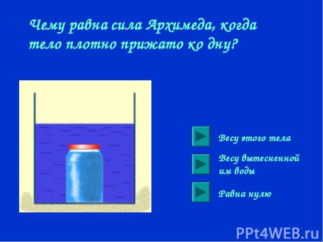 Чему равна сила Архимеда, когда тело плотно прижато ко дну? Весу этого тела Весу вытесненной им воды Равна нулю