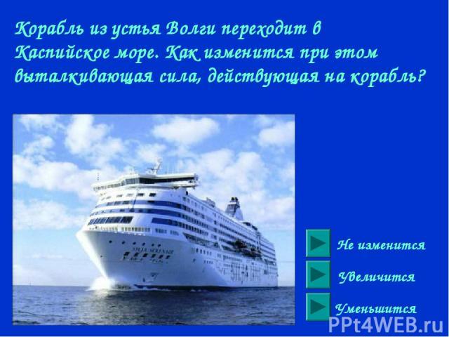 Корабль из устья Волги переходит в Каспийское море. Как изменится при этом выталкивающая сила, действующая на корабль? Не изменится Увеличится Уменьшится