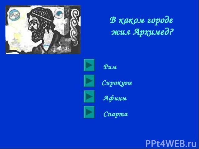В каком городе жил Архимед? Сиракузы Рим Афины Спарта