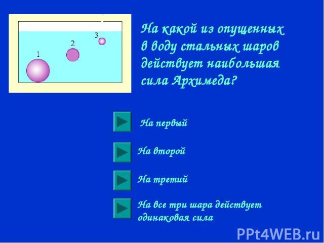 На какой из опущенных в воду стальных шаров действует наибольшая сила Архимеда? На первый На второй На третий На все три шара действует одинаковая сила
