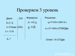 Проверяем 3 уровень I=3 A t=10мин 600c A-? q=3*600=1800 Кл A=15*1800=27000Дж Фор