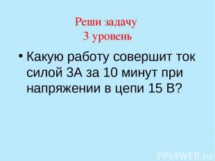 Реши задачу 3 уровень Какую работу совершит ток силой 3А за 10 минут при напряже