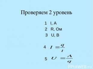 Проверяем 2 уровень 1 I, А 2 R, Ом 3 U, В 4 5