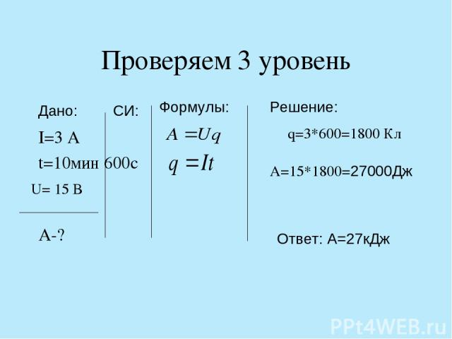 Проверяем 3 уровень I=3 A t=10мин 600c A-? q=3*600=1800 Кл A=15*1800=27000Дж Формулы: Решение: Дано: СИ: Ответ: А=27кДж U= 15 B