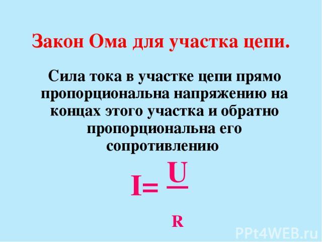 Закон Ома для участка цепи. Сила тока в участке цепи прямо пропорциональна напряжению на концах этого участка и обратно пропорциональна его сопротивлению I= U R
