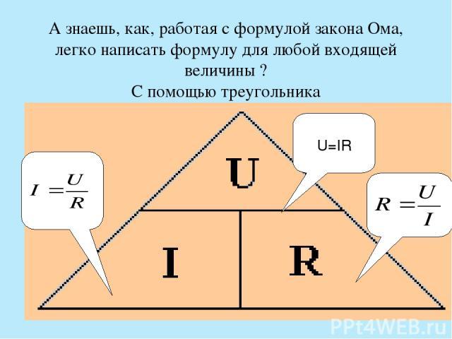 А знаешь, как, работая с формулой закона Ома, легко написать формулу для любой входящей величины ? С помощью треугольника U=IR