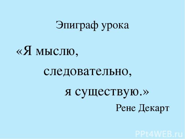 Эпиграф урока «Я мыслю, следовательно, я существую.» Рене Декарт
