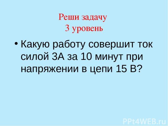 Реши задачу 3 уровень Какую работу совершит ток силой 3А за 10 минут при напряжении в цепи 15 В?