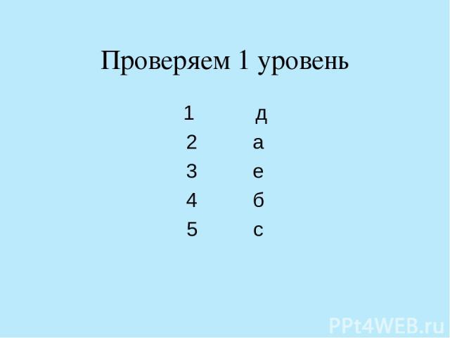 Проверяем 1 уровень 1 д 2 а 3 е 4 б 5 с