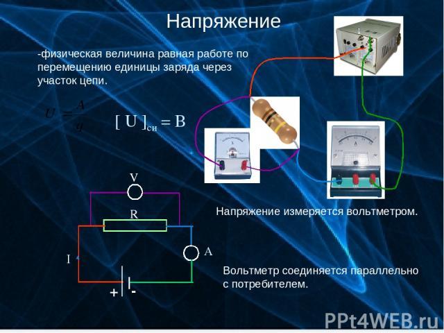 Напряжение -физическая величина равная работе по перемещению единицы заряда через участок цепи. [ U ]си = В Напряжение измеряется вольтметром. Вольтметр соединяется параллельно с потребителем. Вовк