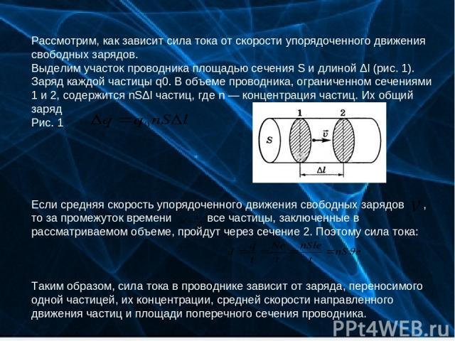 Рассмотрим, как зависит сила тока от скорости упорядоченного движения свободных зарядов. Выделим участок проводника площадью сечения S и длиной Δl (рис. 1). Заряд каждой частицы q0. В объеме проводника, ограниченном сечениями 1 и 2, содержится nSΔl …