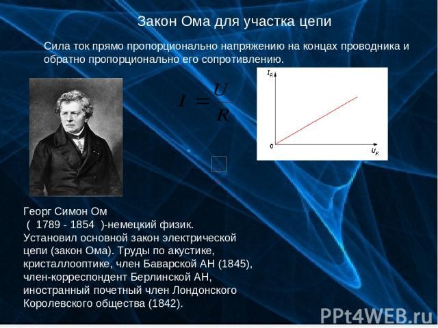 Закон Ома для участка цепи Сила ток прямо пропорционально напряжению на концах проводника и обратно пропорционально его сопротивлению. Георг Симон Ом ( 1789 - 1854 )-немецкий физик. Установил основной закон электрической цепи (закон Ома). Труды по а…