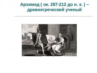 Архимед ( ок. 287-212 до н. э. ) – древнегреческий ученый
