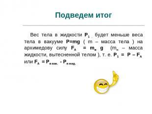 Подведем итог Вес тела в жидкости P1 , будет меньше веса тела в вакууме P=mg ( m