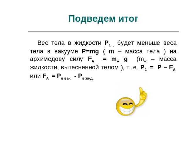 Подведем итог Вес тела в жидкости P1 , будет меньше веса тела в вакууме P=mg ( m – масса тела ) на архимедову силу FA = mж g (mж – масса жидкости, вытесненной телом ), т. е. P1 = P – FA или FA = Pв вак. - Pв жид.