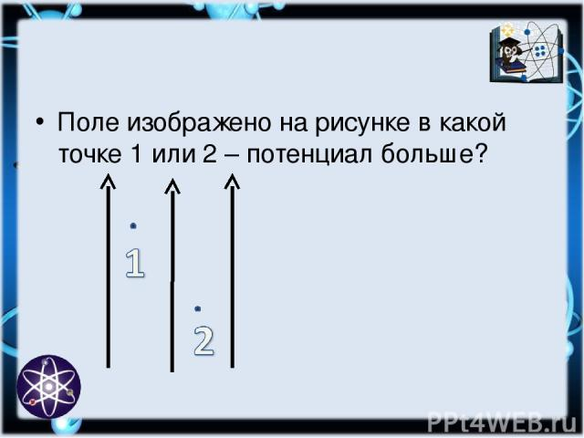 Поле изображено на рисунке в какой точке 1 или 2 – потенциал больше?