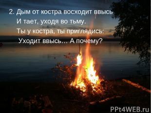 2. Дым от костра восходит ввысь И тает, уходя во тьму. Ты у костра, ты приглядис