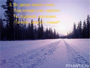 3. Во дворе мороз стоит, Под ногами снег скрипит. Ты подумай, расскажи, Почему с