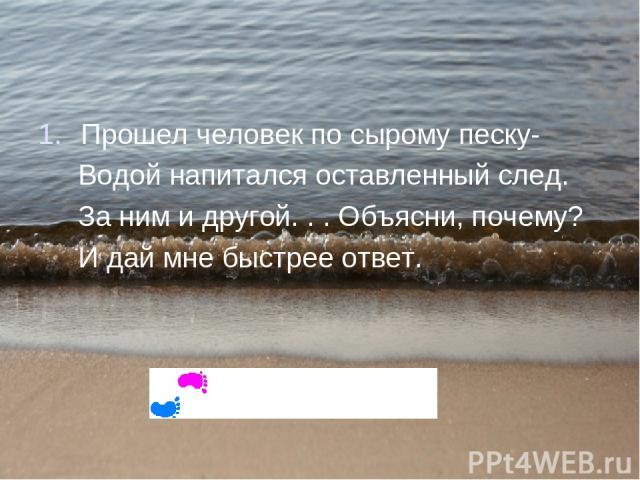 Почемучки – стишочки – всего четыре строчки. Прошел человек по сырому песку- Водой напитался оставленный след. За ним и другой. . . Объясни, почему? И дай мне быстрее ответ.