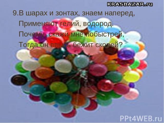 9.В шарах и зонтах, знаем наперед, Применяют гелий, водород. Почему, скажи мне побыстрей, Тогда он ввысь бежит скорей?
