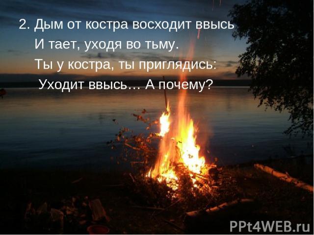 2. Дым от костра восходит ввысь И тает, уходя во тьму. Ты у костра, ты приглядись: Уходит ввысь… А почему?