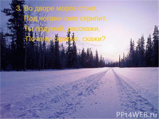 3. Во дворе мороз стоит, Под ногами снег скрипит. Ты подумай, расскажи, Почему скрипит, скажи?