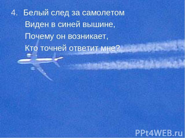 Белый след за самолетом Виден в синей вышине, Почему он возникает, Кто точней ответит мне?